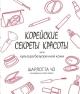 Корейские секреты красоты, или культура безупречной кожи